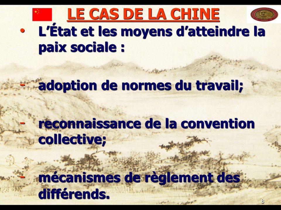 8 LE CAS DE LA CHINE LÉtat et les moyens datteindre la paix sociale : LÉtat et les moyens datteindre la paix sociale : - adoption de normes du travail; - reconnaissance de la convention collective; - mécanismes de règlement des différends.