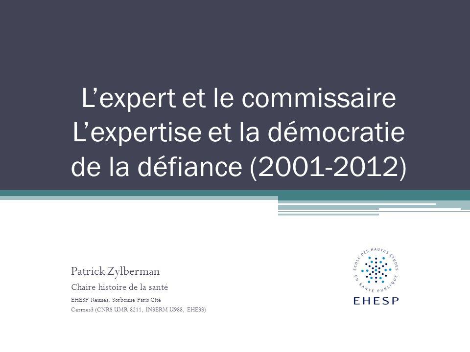 Lexpert et le commissaire Lexpertise et la démocratie de la défiance (2001-2012) Patrick Zylberman Chaire histoire de la santé EHESP Rennes, Sorbonne Paris Cité Cermes3 (CNRS UMR 8211, INSERM U988, EHESS)