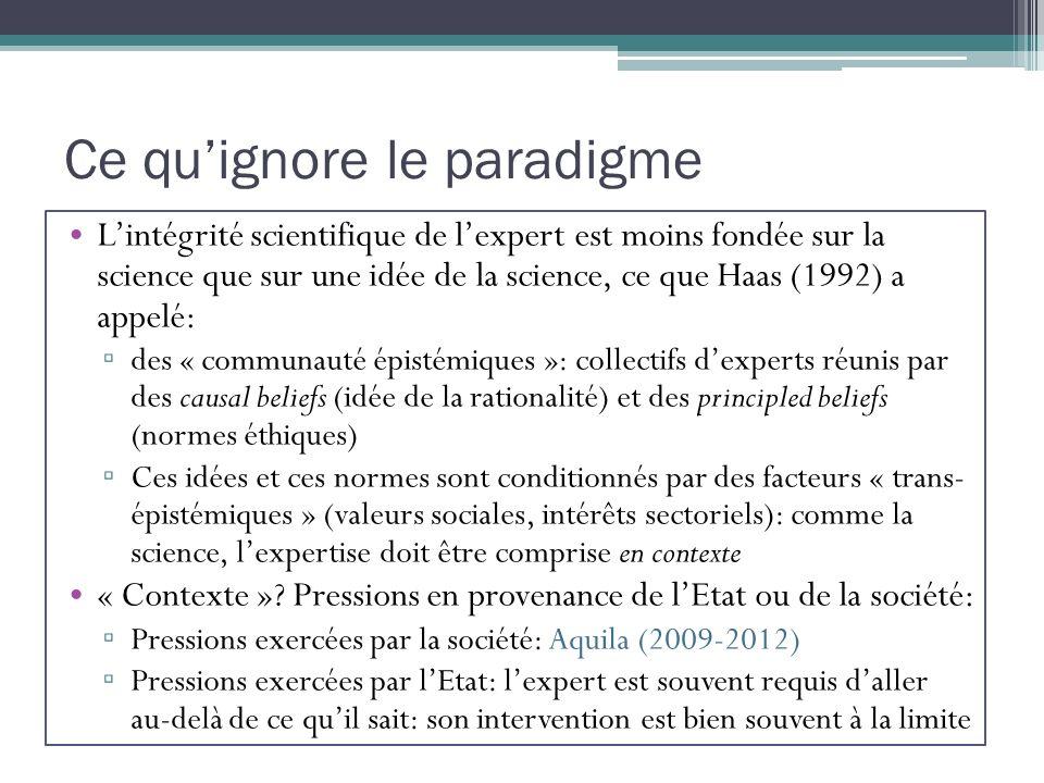Ce quignore le paradigme Lintégrité scientifique de lexpert est moins fondée sur la science que sur une idée de la science, ce que Haas (1992) a appelé: des « communauté épistémiques »: collectifs dexperts réunis par des causal beliefs (idée de la rationalité) et des principled beliefs (normes éthiques) Ces idées et ces normes sont conditionnés par des facteurs « trans- épistémiques » (valeurs sociales, intérêts sectoriels): comme la science, lexpertise doit être comprise en contexte « Contexte ».