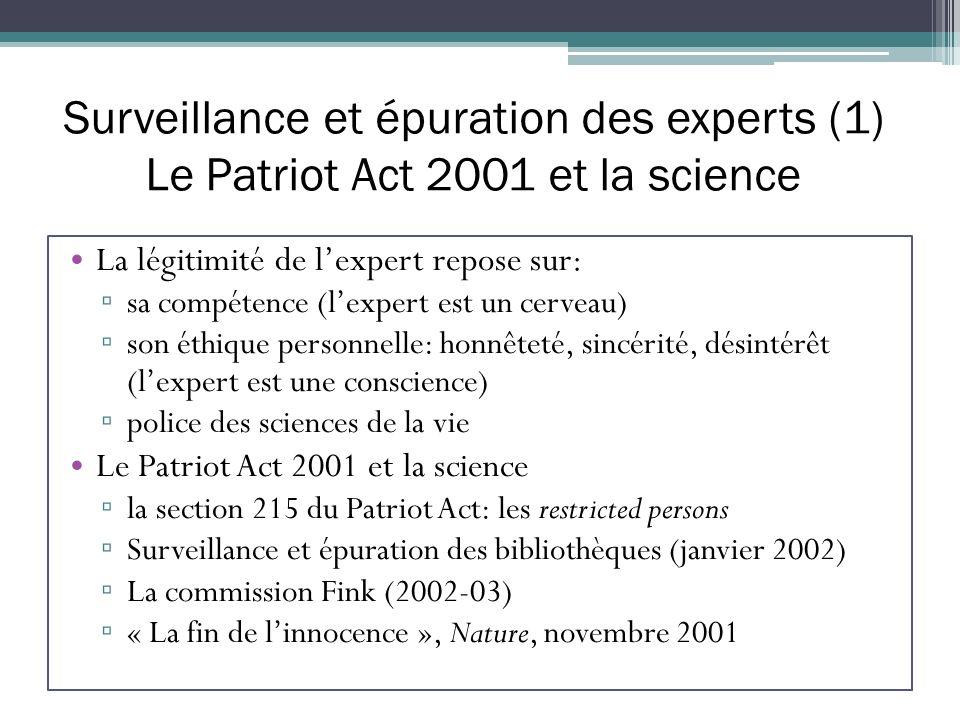 Surveillance et épuration des experts (1) Le Patriot Act 2001 et la science La légitimité de lexpert repose sur: sa compétence (lexpert est un cerveau) son éthique personnelle: honnêteté, sincérité, désintérêt (lexpert est une conscience) police des sciences de la vie Le Patriot Act 2001 et la science la section 215 du Patriot Act: les restricted persons Surveillance et épuration des bibliothèques (janvier 2002) La commission Fink (2002-03) « La fin de linnocence », Nature, novembre 2001