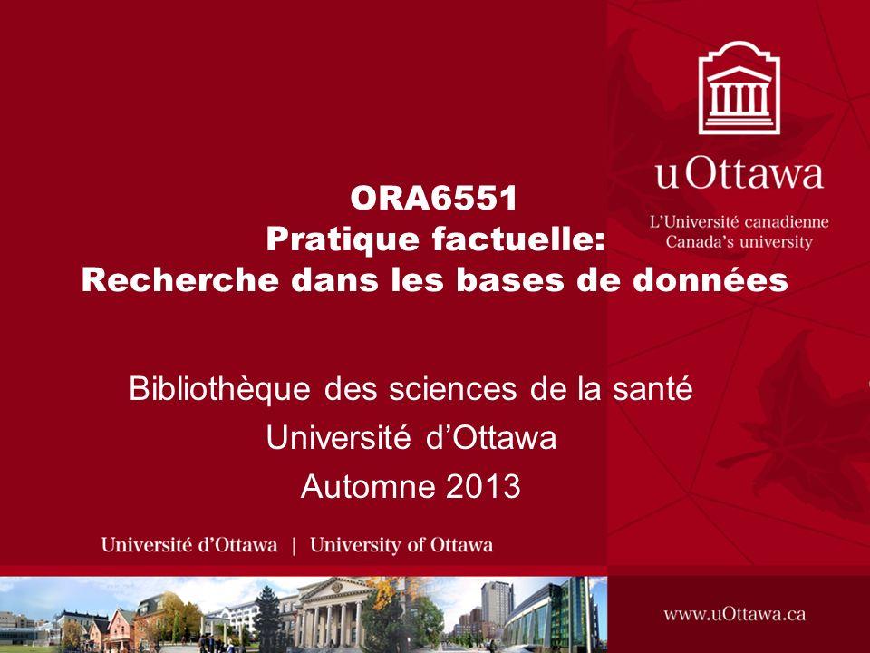 ORA6551 Pratique factuelle: Recherche dans les bases de données Bibliothèque des sciences de la santé Université dOttawa Automne 2013