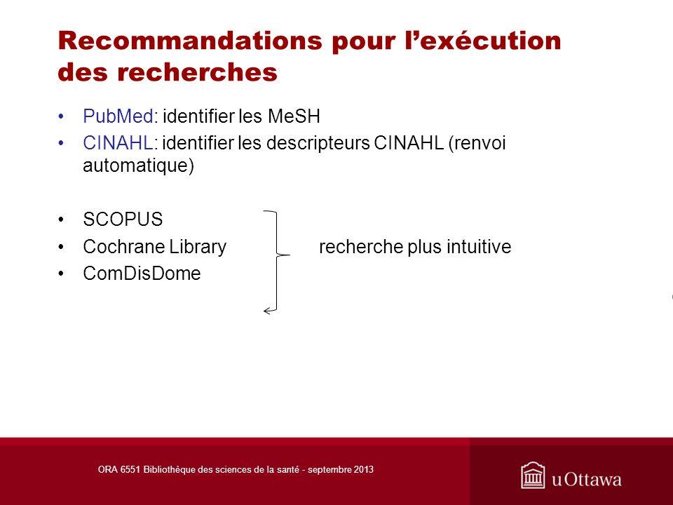 Recommandations pour lexécution des recherches PubMed: identifier les MeSH CINAHL: identifier les descripteurs CINAHL (renvoi automatique) SCOPUS Cochrane Library recherche plus intuitive ComDisDome ORA 6551 Bibliothèque des sciences de la santé - septembre 2013