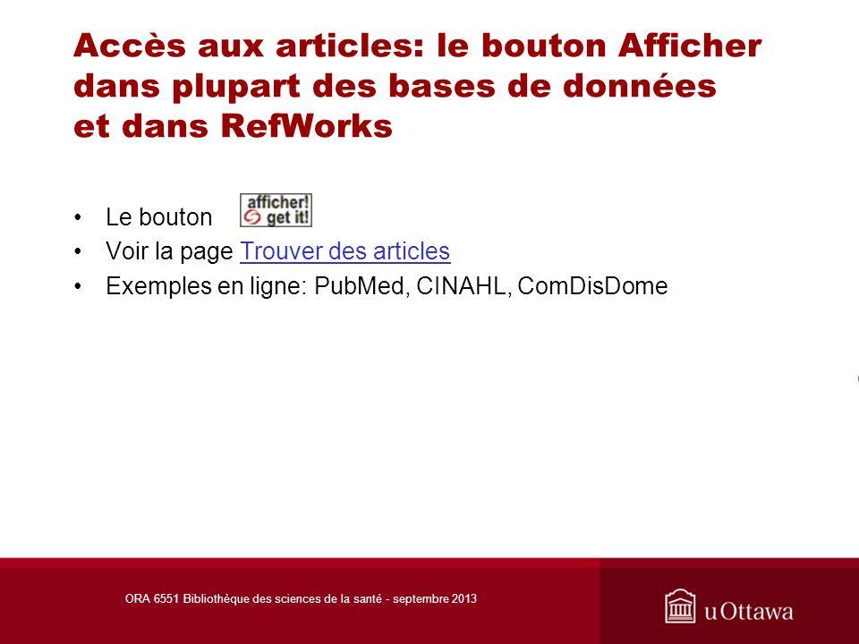 Accès aux articles: le bouton Afficher dans plupart des bases de données et dans RefWorks Le bouton Voir la page Trouver des articlesTrouver des articles Exemples en ligne: PubMed, CINAHL, ComDisDome ORA 6551 Bibliothèque des sciences de la santé - septembre 2013