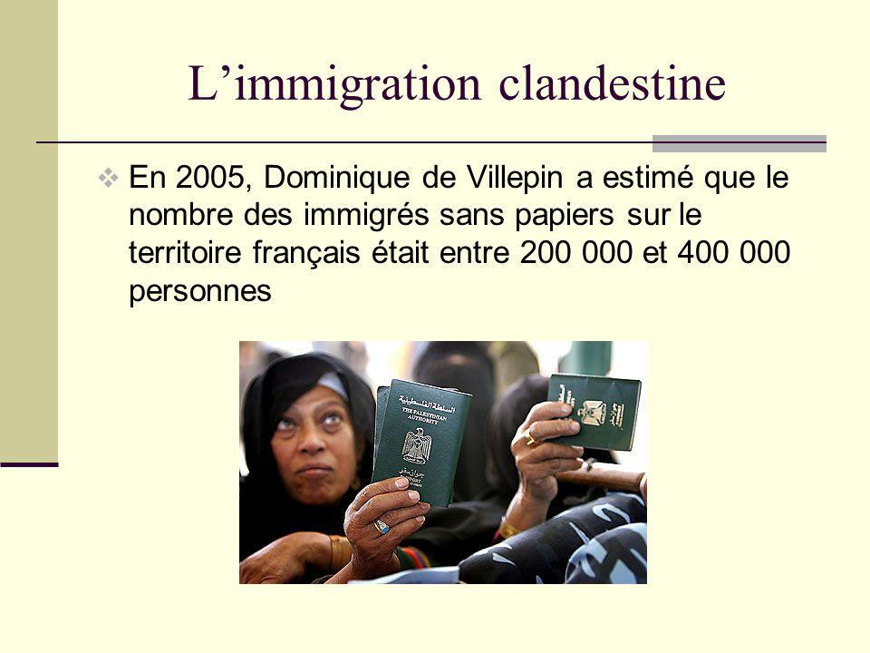 Limmigration clandestine En 2005, Dominique de Villepin a estimé que le nombre des immigrés sans papiers sur le territoire français était entre 200 000 et 400 000 personnes