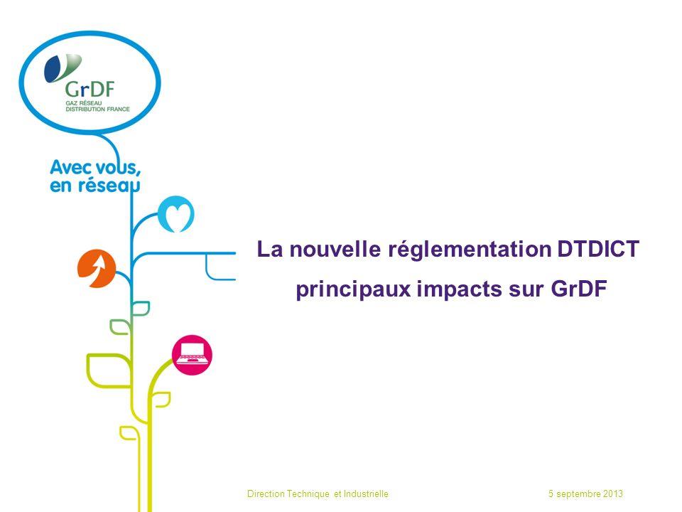 La nouvelle réglementation DTDICT principaux impacts sur GrDF 5 septembre 2013Direction Technique et Industrielle