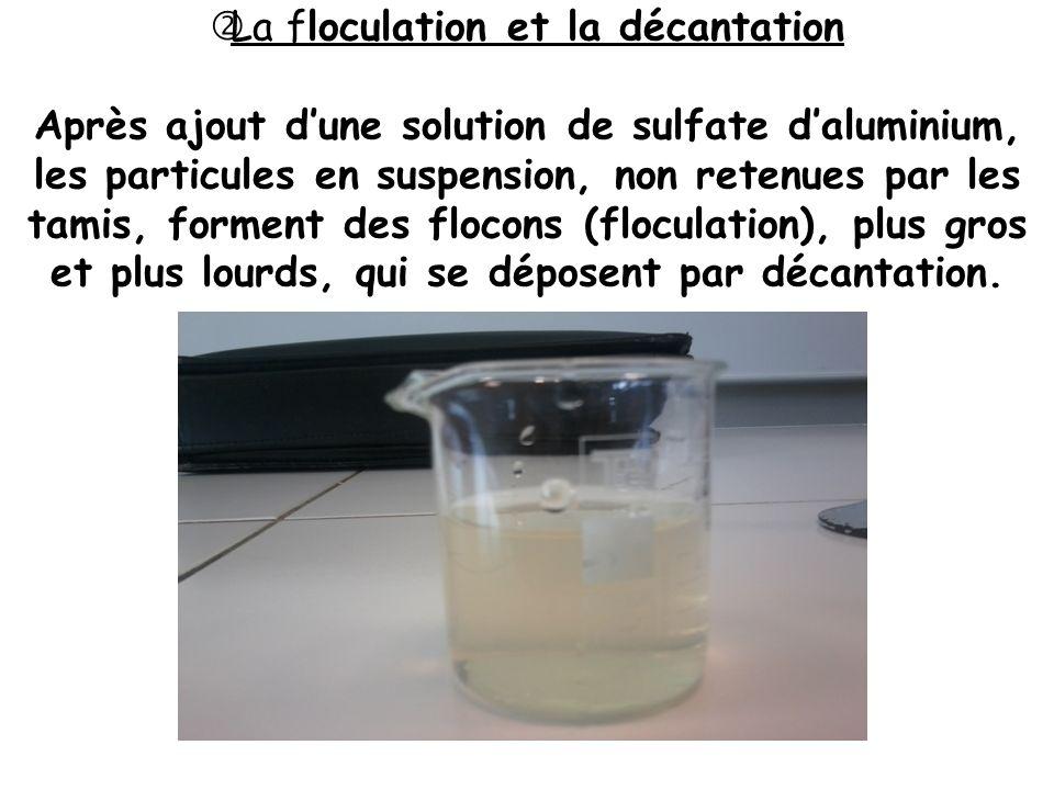 La floculation et la décantation Après ajout dune solution de sulfate daluminium, les particules en suspension, non retenues par les tamis, forment de