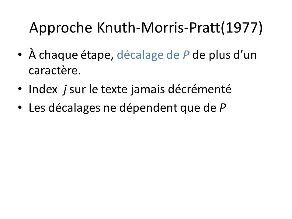 Approche Knuth-Morris-Pratt(1977) À chaque étape, décalage de P de plus dun caractère. Index j sur le texte jamais décrémenté Les décalages ne dépende
