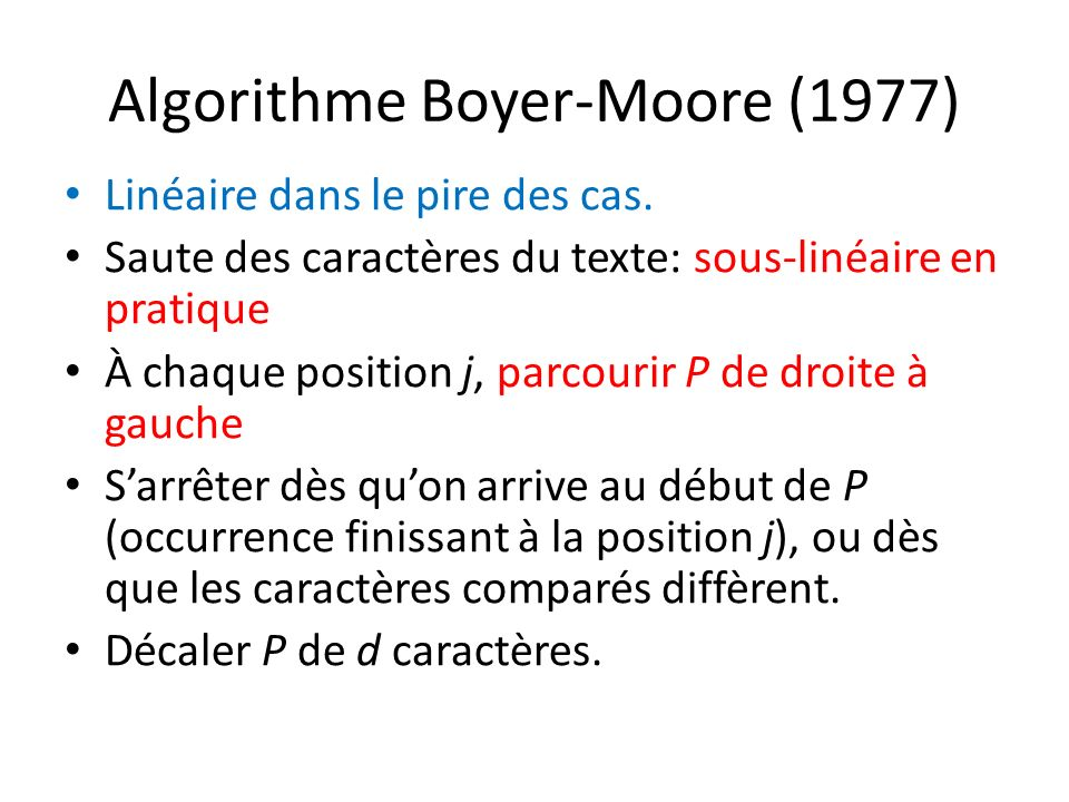 Algorithme Boyer-Moore (1977) Linéaire dans le pire des cas. Saute des caractères du texte: sous-linéaire en pratique À chaque position j, parcourir P