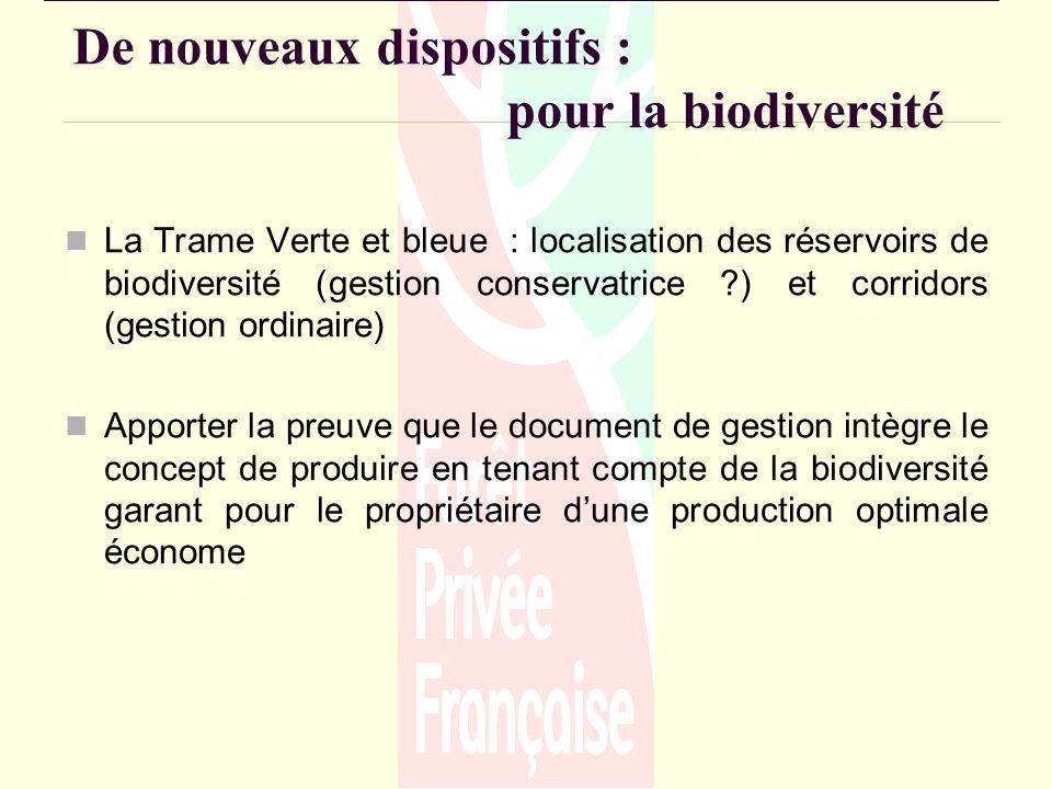De nouveaux dispositifs : pour la biodiversité La Trame Verte et bleue : localisation des réservoirs de biodiversité (gestion conservatrice ) et corridors (gestion ordinaire) Apporter la preuve que le document de gestion intègre le concept de produire en tenant compte de la biodiversité garant pour le propriétaire dune production optimale économe