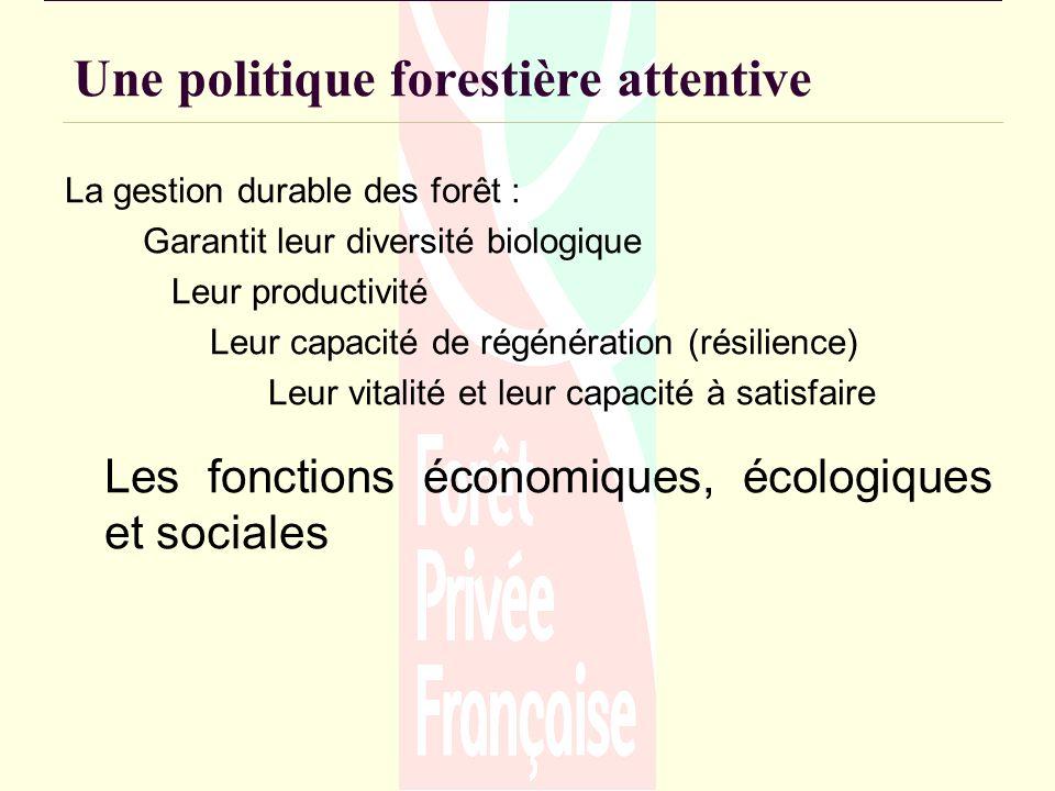 Une politique forestière attentive La gestion durable des forêt : Garantit leur diversité biologique Leur productivité Leur capacité de régénération (résilience) Leur vitalité et leur capacité à satisfaire Les fonctions économiques, écologiques et sociales