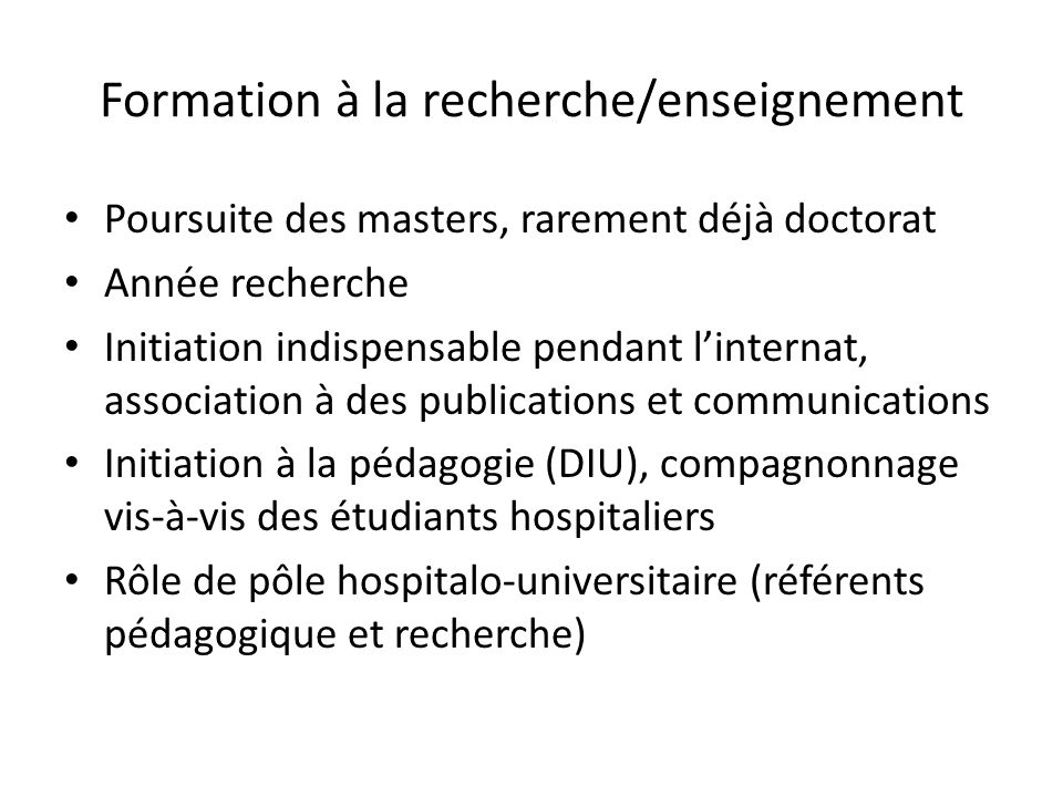 Formation à la recherche/enseignement Poursuite des masters, rarement déjà doctorat Année recherche Initiation indispensable pendant linternat, associ