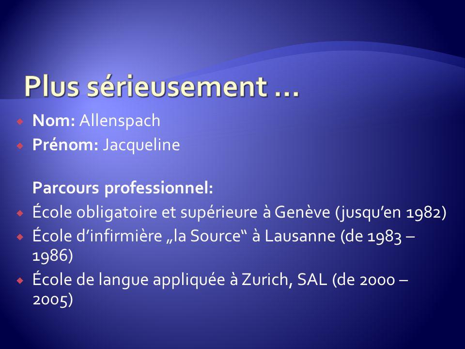Nom: Allenspach Prénom: Jacqueline Parcours professionnel: École obligatoire et supérieure à Genève (jusquen 1982) École dinfirmière la Source à Lausanne (de 1983 – 1986) École de langue appliquée à Zurich, SAL (de 2000 – 2005)