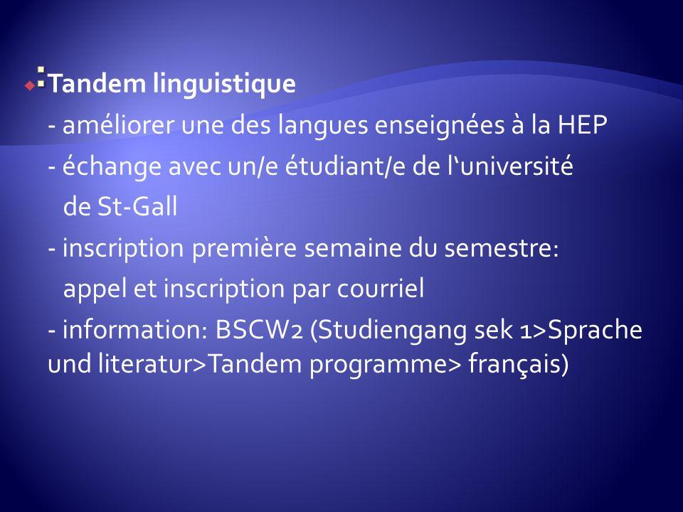 Tandem linguistique - améliorer une des langues enseignées à la HEP - échange avec un/e étudiant/e de luniversité de St-Gall - inscription première semaine du semestre: appel et inscription par courriel - information: BSCW2 (Studiengang sek 1>Sprache und literatur>Tandem programme> français)