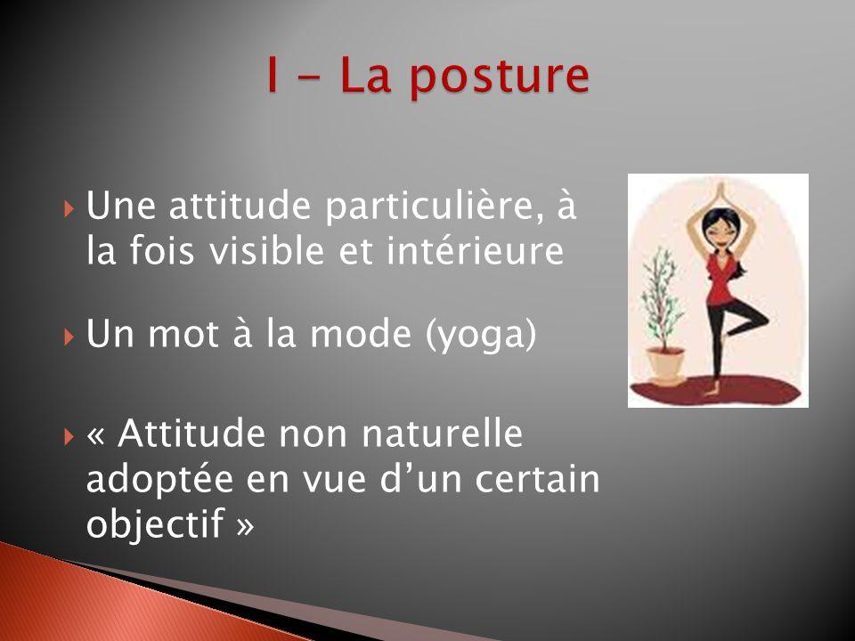Une attitude particulière, à la fois visible et intérieure Un mot à la mode (yoga) « Attitude non naturelle adoptée en vue dun certain objectif »