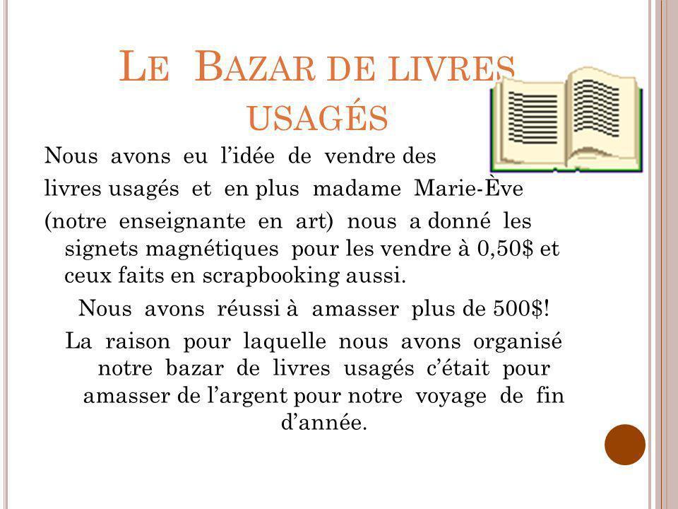 L E B AZAR DE LIVRES USAGÉS Nous avons eu lidée de vendre des livres usagés et en plus madame Marie-Ève (notre enseignante en art) nous a donné les si