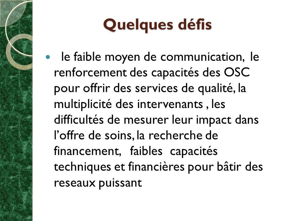 Quelques défis le faible moyen de communication, le renforcement des capacités des OSC pour offrir des services de qualité, la multiplicité des intervenants, les difficultés de mesurer leur impact dans loffre de soins, la recherche de financement, faibles capacités techniques et financières pour bâtir des reseaux puissant