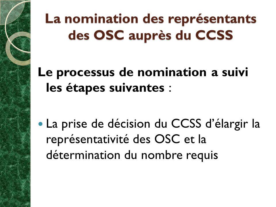 La nomination des représentants des OSC auprès du CCSS Le processus de nomination a suivi les étapes suivantes : La prise de décision du CCSS délargir la représentativité des OSC et la détermination du nombre requis