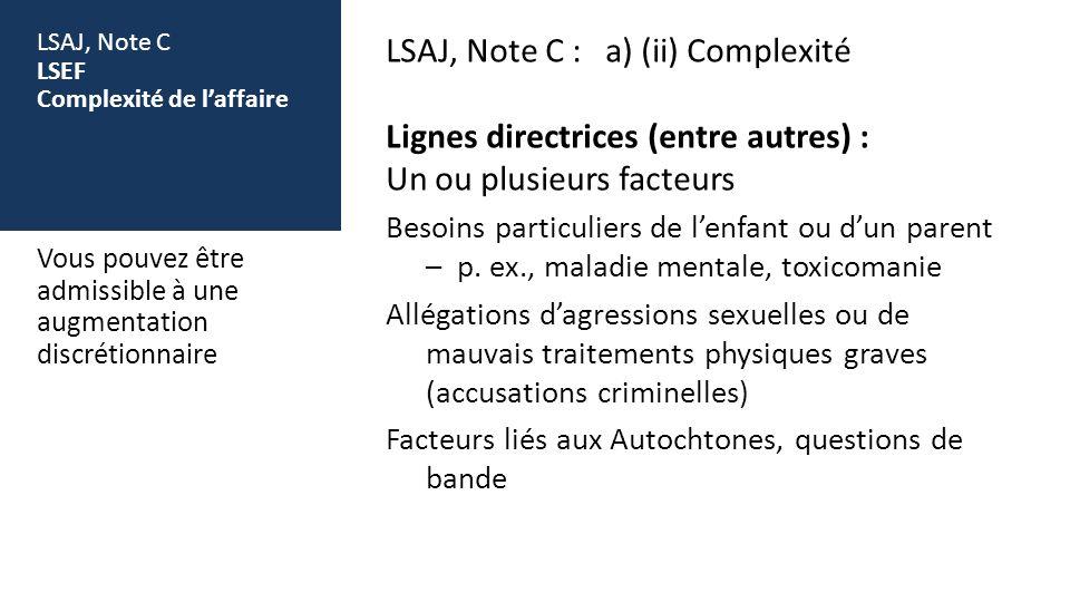 LSAJ, Note C LSEF Complexité de laffaire LSAJ, Note C : a) (ii) Complexité Lignes directrices (entre autres) : Un ou plusieurs facteurs Besoins particuliers de lenfant ou dun parent – p.
