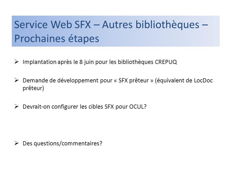 Service Web SFX – Autres bibliothèques – Prochaines étapes Implantation après le 8 juin pour les bibliothèques CREPUQ Demande de développement pour « SFX prêteur » (équivalent de LocDoc prêteur) Devrait-on configurer les cibles SFX pour OCUL.