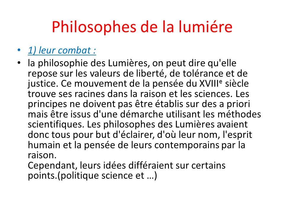 Philosophes de la lumiére 1) leur combat : la philosophie des Lumières, on peut dire qu elle repose sur les valeurs de liberté, de tolérance et de justice.