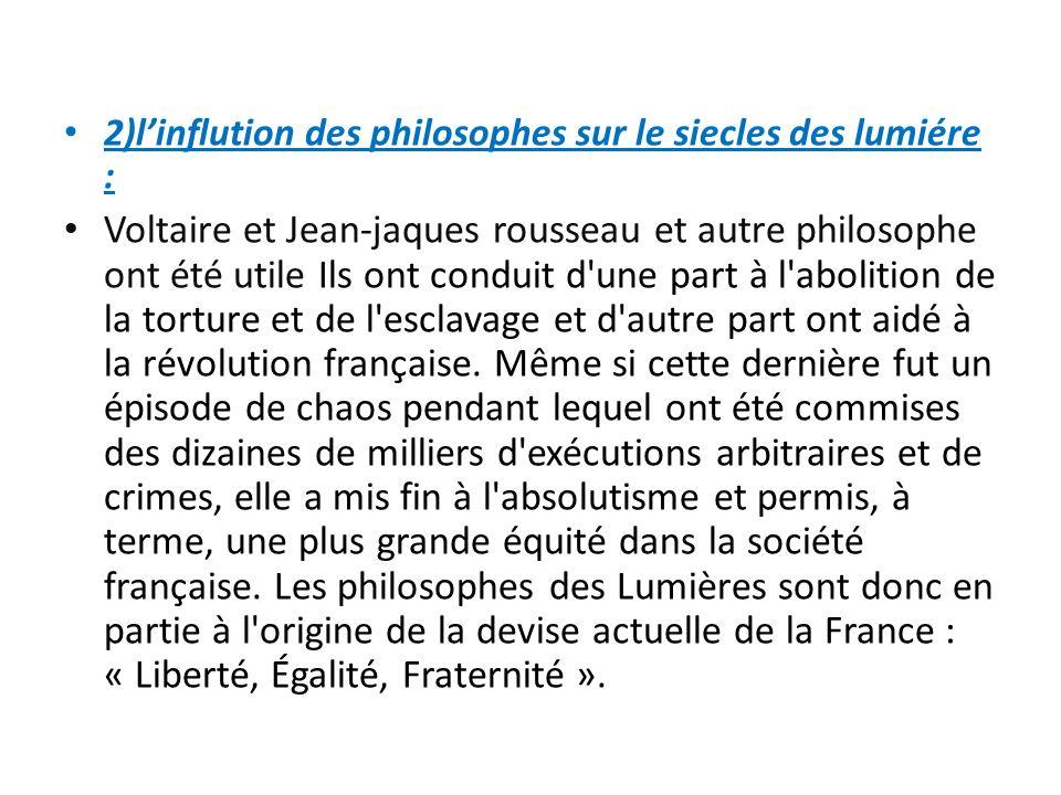 2)linflution des philosophes sur le siecles des lumiére : Voltaire et Jean-jaques rousseau et autre philosophe ont été utile Ils ont conduit d une part à l abolition de la torture et de l esclavage et d autre part ont aidé à la révolution française.