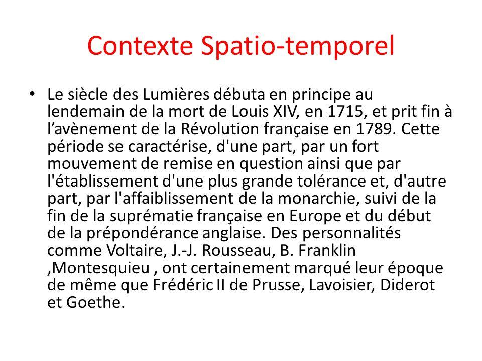Contexte Spatio-temporel Le siècle des Lumières débuta en principe au lendemain de la mort de Louis XIV, en 1715, et prit fin à lavènement de la Révolution française en 1789.