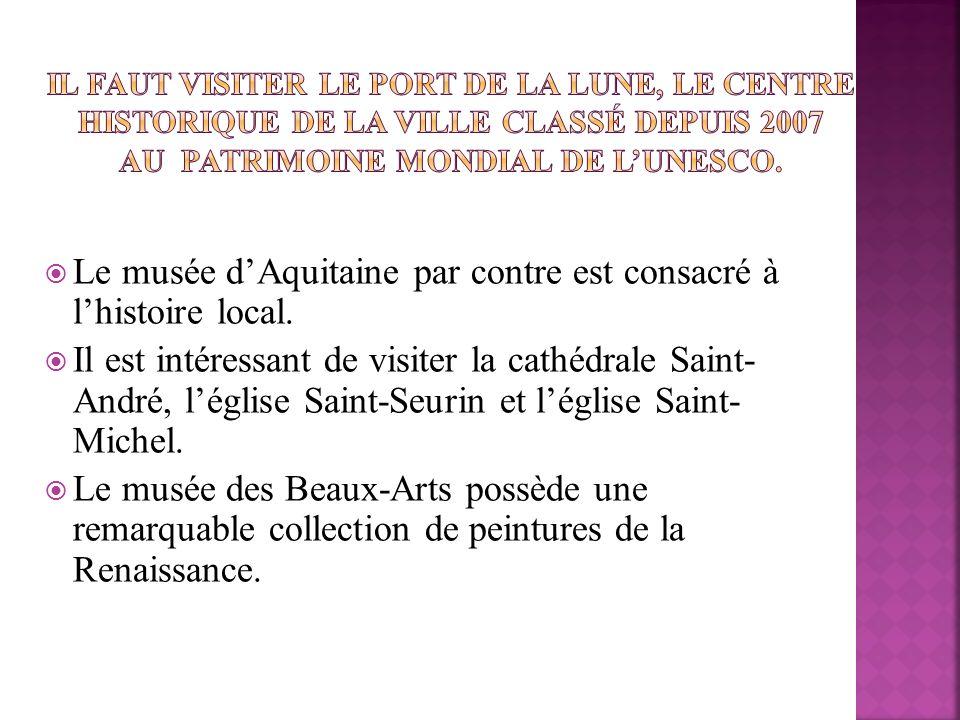Le musée dAquitaine par contre est consacré à lhistoire local. Il est intéressant de visiter la cathédrale Saint- André, léglise Saint-Seurin et légli