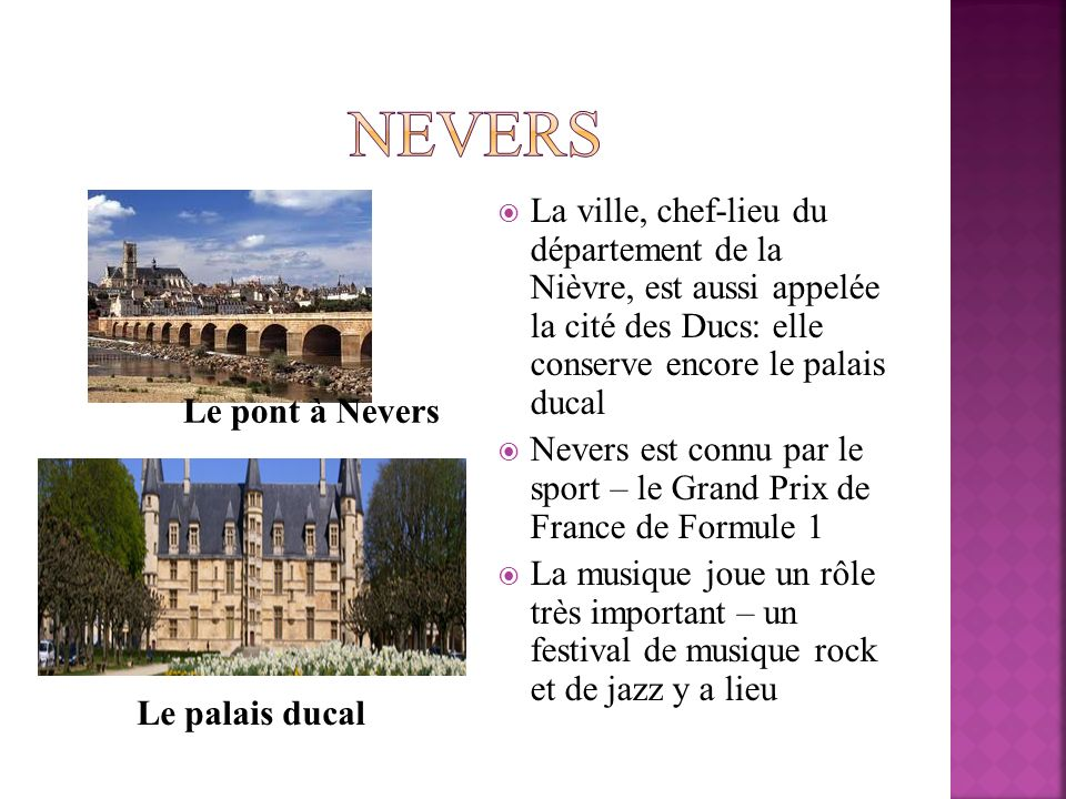 La ville, chef-lieu du département de la Nièvre, est aussi appelée la cité des Ducs: elle conserve encore le palais ducal Nevers est connu par le spor