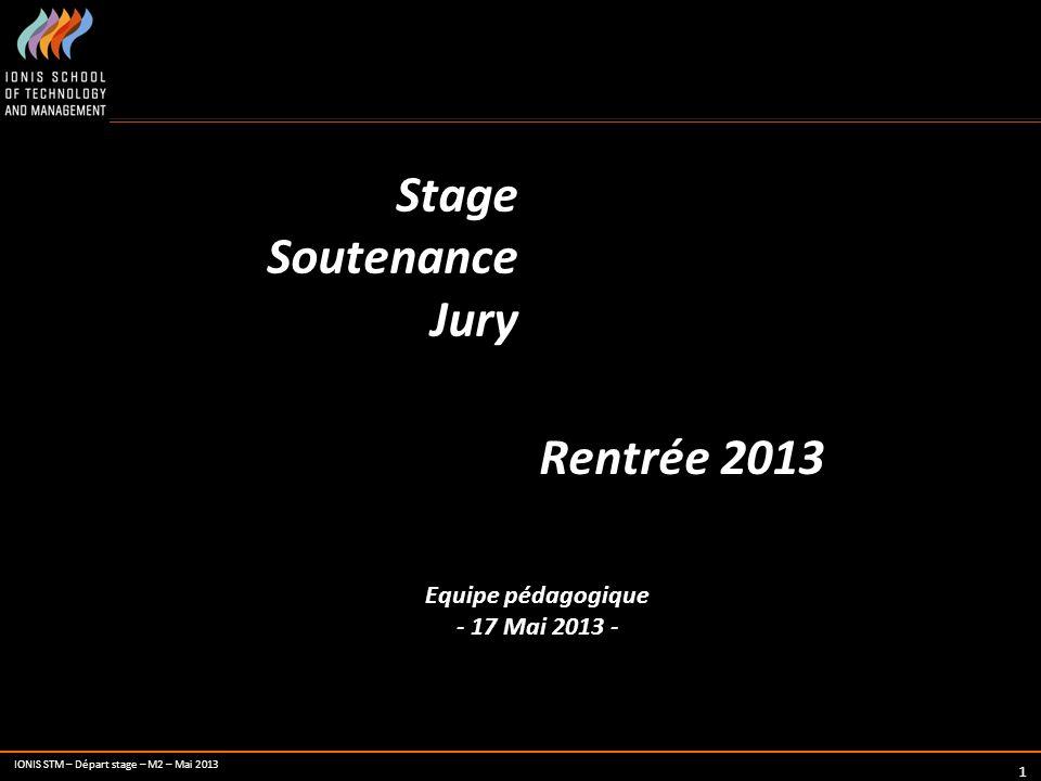 IONIS STM – Départ stage – M2 – Mai 2013 1 Stage Soutenance Jury Rentrée 2013 Equipe pédagogique - 17 Mai 2013 -
