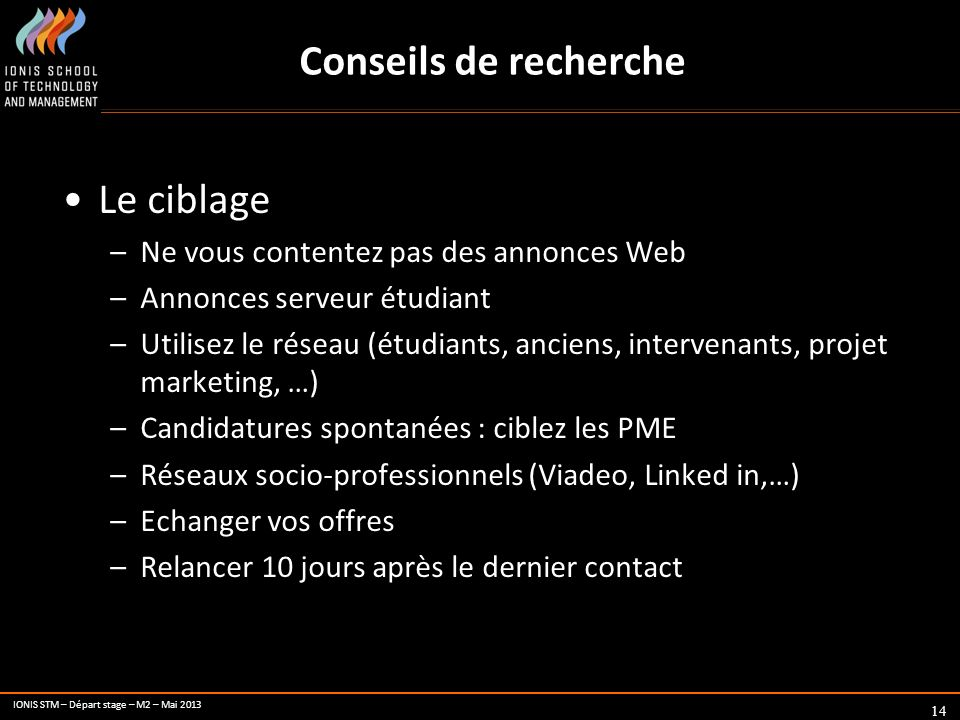 IONIS STM – Départ stage – M2 – Mai 2013 Conseils de recherche 14 Le ciblage –Ne vous contentez pas des annonces Web –Annonces serveur étudiant –Utili