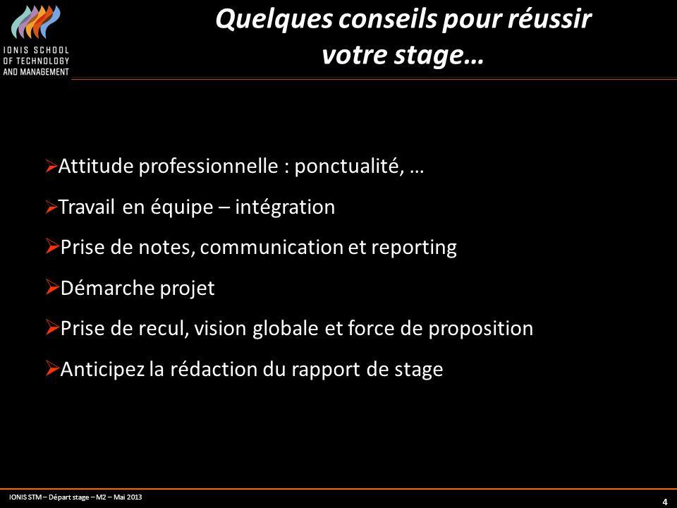 IONIS STM – Départ stage – M2 – Mai 2013 4 Quelques conseils pour réussir votre stage… Attitude professionnelle : ponctualité, … Travail en équipe – i