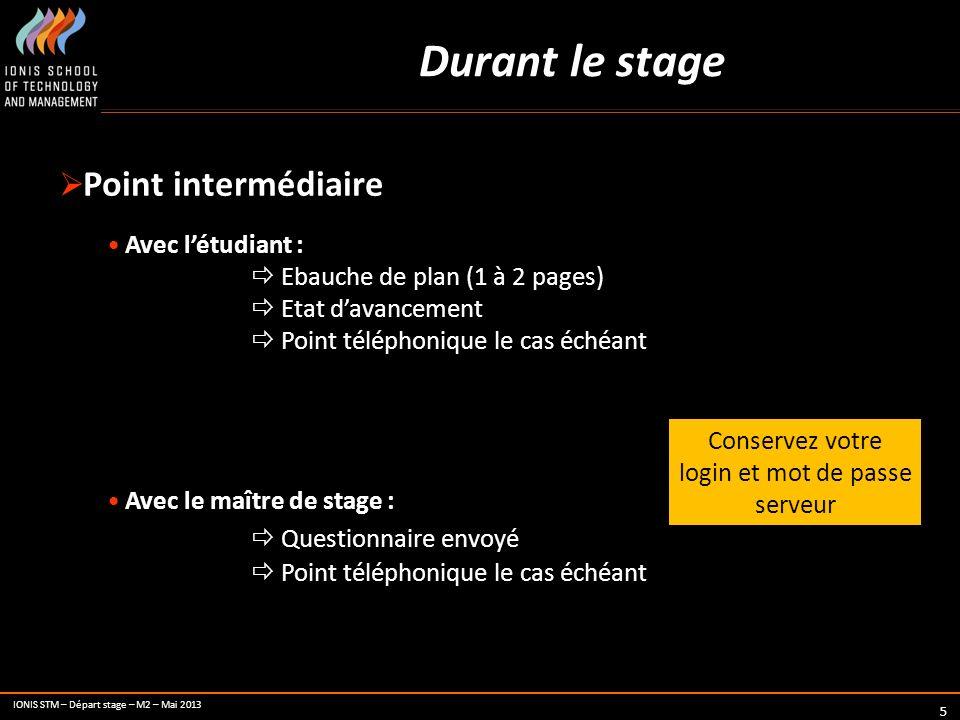 IONIS STM – Départ stage – M2 – Mai 2013 5 Durant le stage Point intermédiaire Avec létudiant : Ebauche de plan (1 à 2 pages) Etat davancement Point t