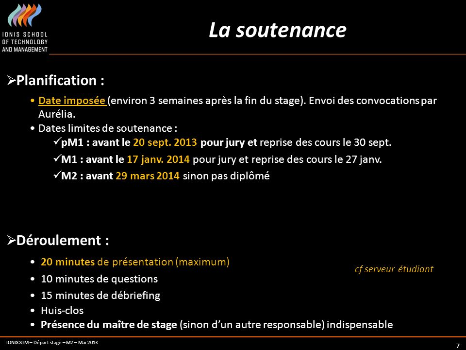 IONIS STM – Départ stage – M2 – Mai 2013 7 La soutenance Planification : Date imposée (environ 3 semaines après la fin du stage). Envoi des convocatio