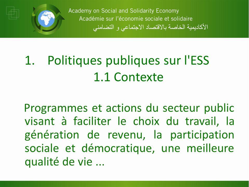 1.Politiques publiques sur l ESS 1.1 Contexte Programmes et actions du secteur public visant à faciliter le choix du travail, la génération de revenu, la participation sociale et démocratique, une meilleure qualité de vie...