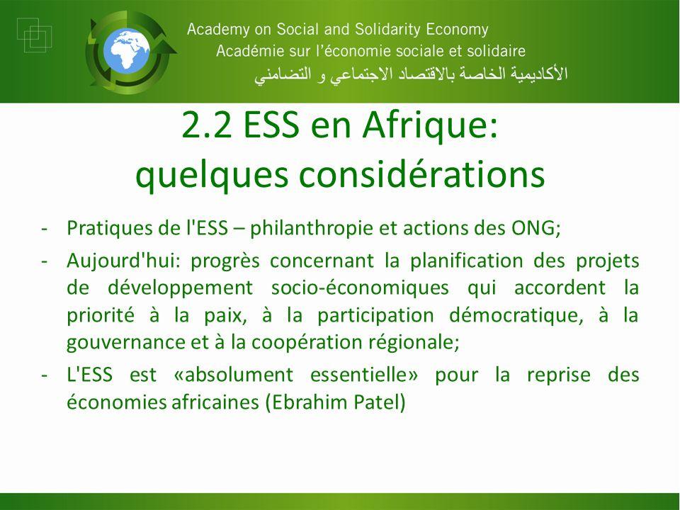2.2 ESS en Afrique: quelques considérations -Pratiques de l ESS – philanthropie et actions des ONG; -Aujourd hui: progrès concernant la planification des projets de développement socio-économiques qui accordent la priorité à la paix, à la participation démocratique, à la gouvernance et à la coopération régionale; -L ESS est «absolument essentielle» pour la reprise des économies africaines (Ebrahim Patel)