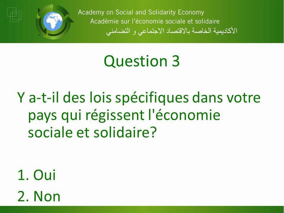 Question 3 Y a-t-il des lois spécifiques dans votre pays qui régissent l économie sociale et solidaire.