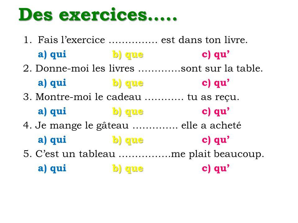 Des exercices….. 1.Fais lexercice …………… est dans ton livre. b) que a) qui b) quec) qu 2. Donne-moi les livres ………….sont sur la table. b) que a) qui b)