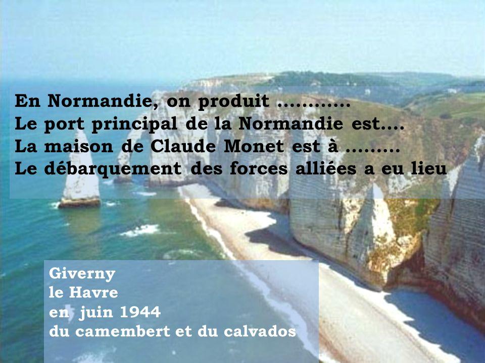 En Normandie, on produit ………… Le port principal de la Normandie est…. La maison de Claude Monet est à ……… Le débarquement des forces alliées a eu lieu