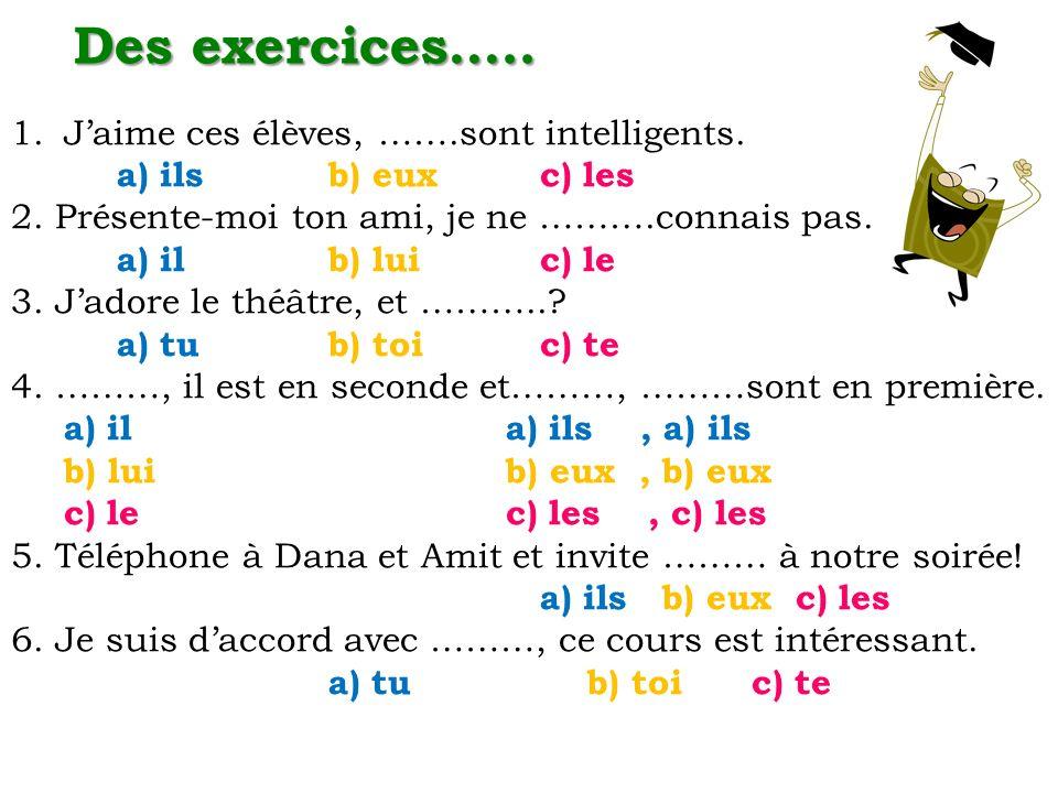 Des exercices….. 1.Jaime ces élèves, …….sont intelligents. a) ilsb) euxc) les 2. Présente-moi ton ami, je ne ……….connais pas. a) il b) luic) le 3. Jad
