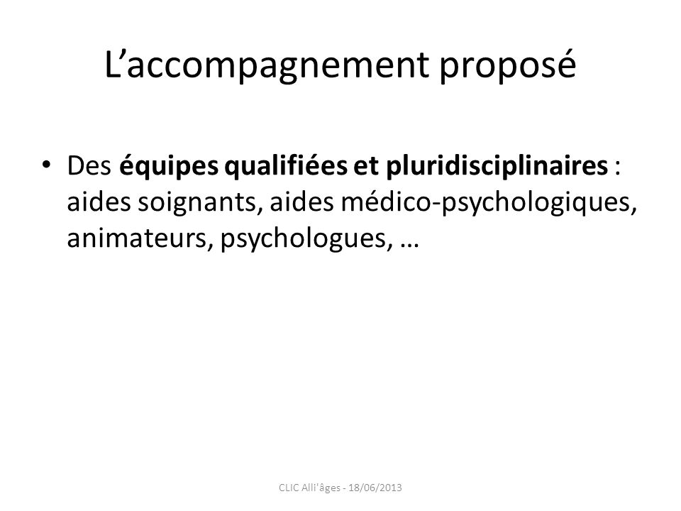 Laccompagnement proposé Des équipes qualifiées et pluridisciplinaires : aides soignants, aides médico-psychologiques, animateurs, psychologues, … CLIC Alli âges - 18/06/2013