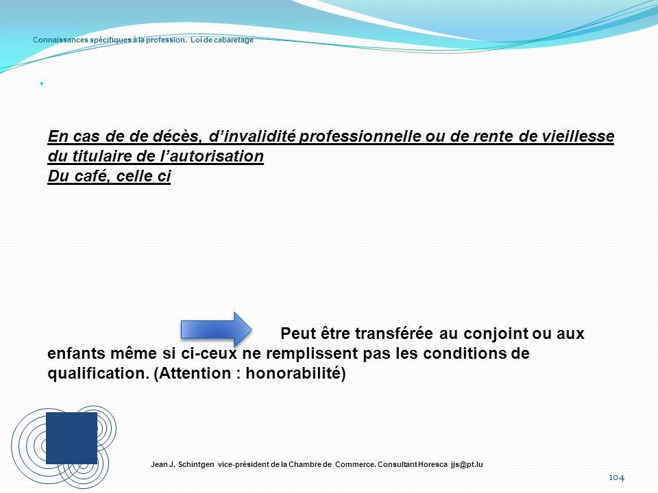 Connaissances spécifiques à la profession. Loi de cabaretage 104 Jean J. Schintgen vice-président de la Chambre de Commerce. Consultant Horesca jjs@pt