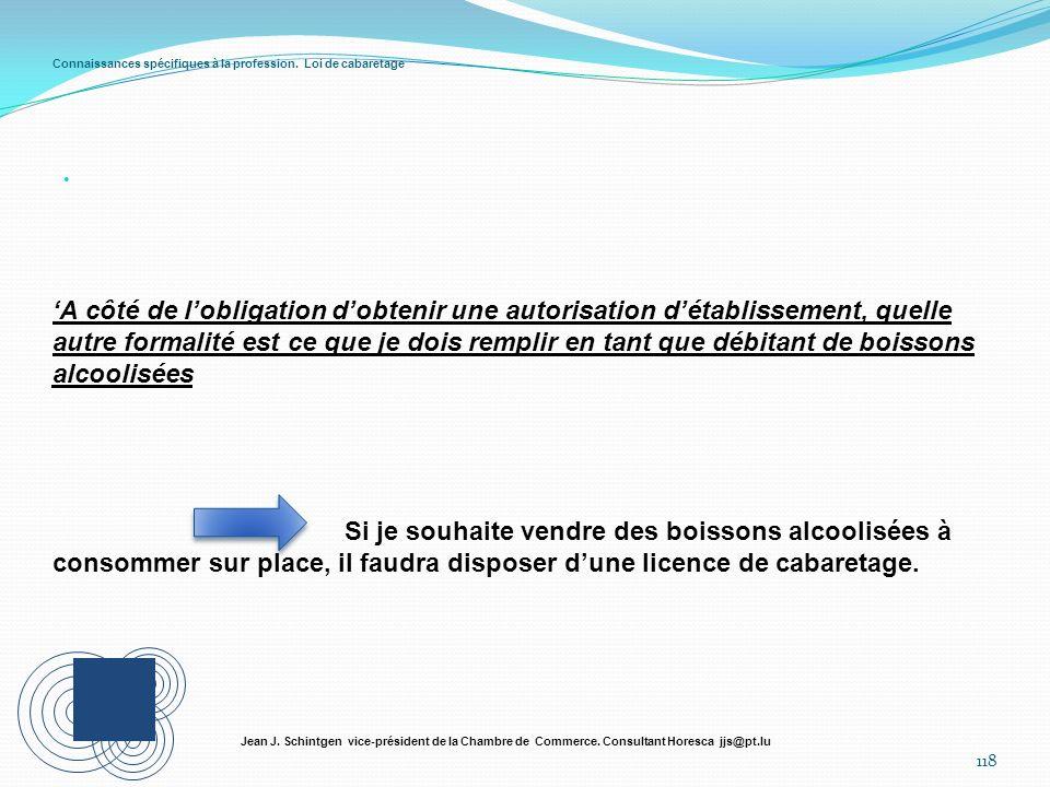 Connaissances spécifiques à la profession. Loi de cabaretage 118 Jean J. Schintgen vice-président de la Chambre de Commerce. Consultant Horesca jjs@pt