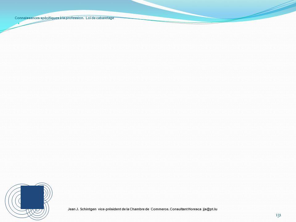 Connaissances spécifiques à la profession. Loi de cabaretage 131 Jean J. Schintgen vice-président de la Chambre de Commerce. Consultant Horesca jjs@pt