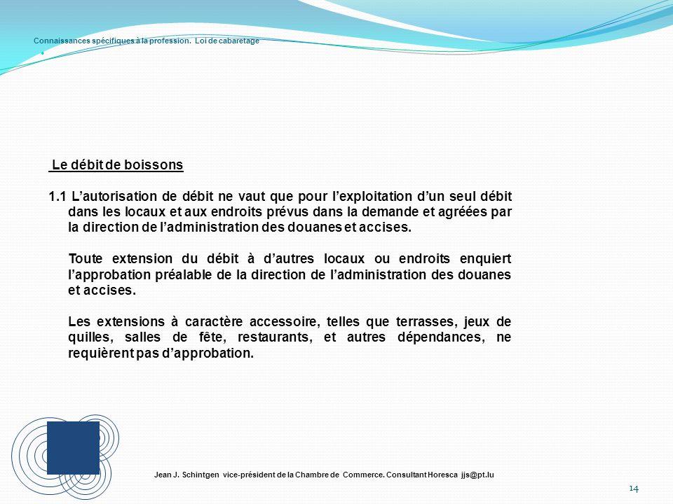 Connaissances spécifiques à la profession. Loi de cabaretage 14 Jean J. Schintgen vice-président de la Chambre de Commerce. Consultant Horesca jjs@pt.