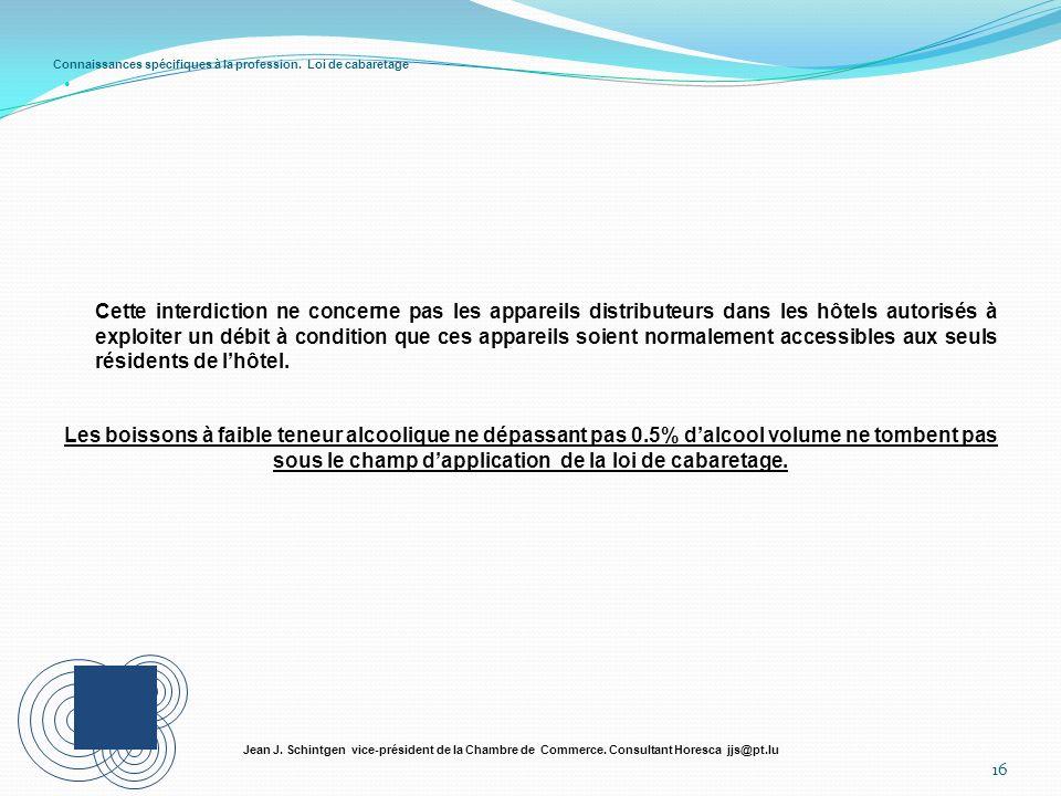 Connaissances spécifiques à la profession. Loi de cabaretage 16 Jean J. Schintgen vice-président de la Chambre de Commerce. Consultant Horesca jjs@pt.