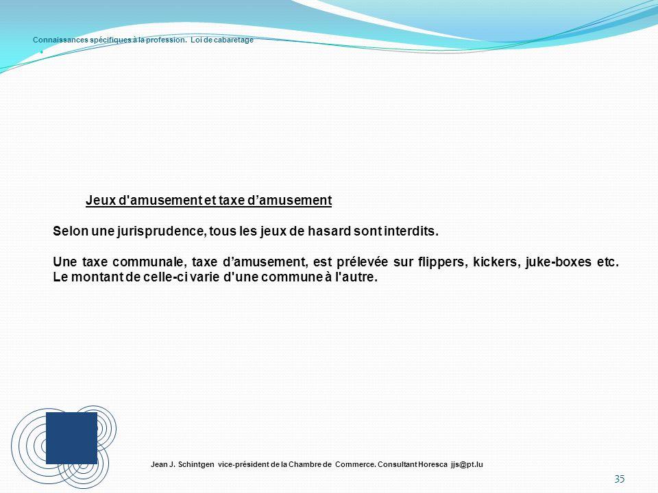 Connaissances spécifiques à la profession. Loi de cabaretage 35 Jean J. Schintgen vice-président de la Chambre de Commerce. Consultant Horesca jjs@pt.
