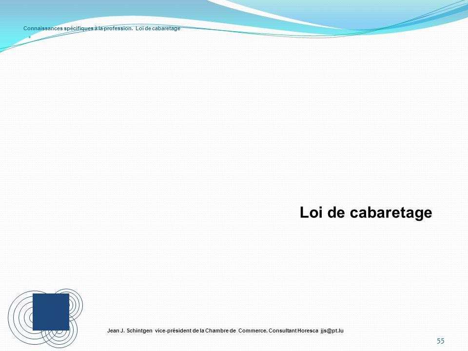 Connaissances spécifiques à la profession. Loi de cabaretage 55 Jean J. Schintgen vice-président de la Chambre de Commerce. Consultant Horesca jjs@pt.