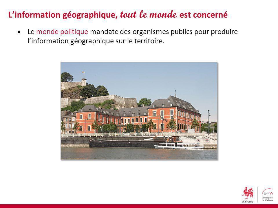 Le monde politique mandate des organismes publics pour produire linformation géographique sur le territoire. Linformation géographique, tout le monde