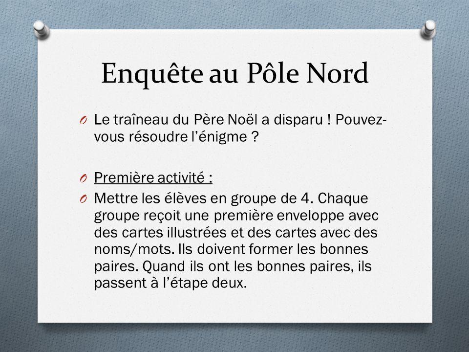 Enquête au Pôle Nord O Le traîneau du Père Noël a disparu ! Pouvez- vous résoudre lénigme ? O Première activité : O Mettre les élèves en groupe de 4.