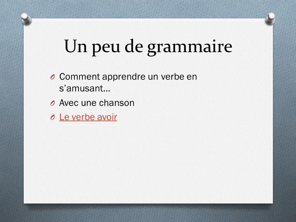 Un peu de grammaire O Comment apprendre un verbe en samusant… O Avec une chanson O Le verbe avoir Le verbe avoir